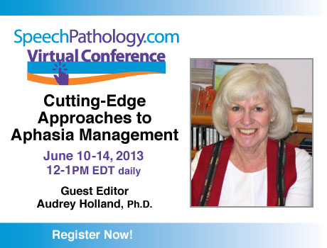 SpeechPathology.com Virtual Conference Cutting-Edge Approaches to Aphasia Management June 10-14 Audrey Holland Guest Editor