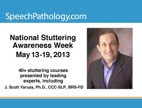 National Stuttering Awareness Week May 13-19, 2013 40+ stuttering courses, including courses by J. Scott Yaruss